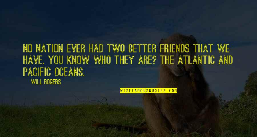 Oceans And Friends Quotes By Will Rogers: No nation ever had two better friends that