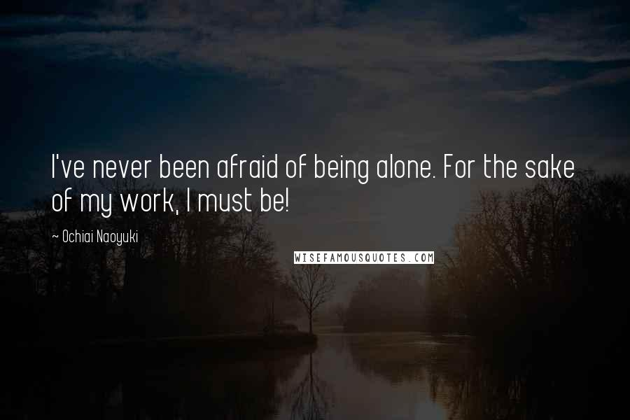 Ochiai Naoyuki quotes: I've never been afraid of being alone. For the sake of my work, I must be!
