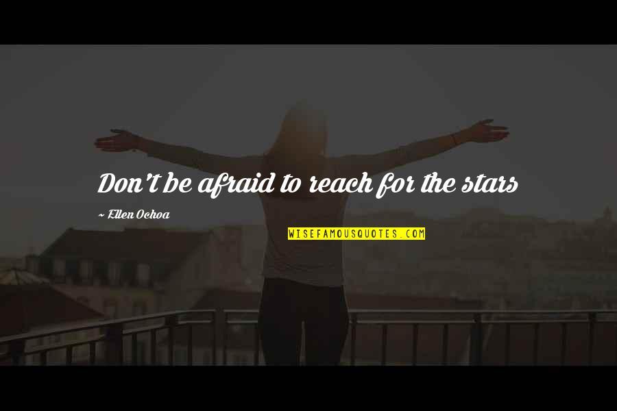 Ochoa Quotes By Ellen Ochoa: Don't be afraid to reach for the stars