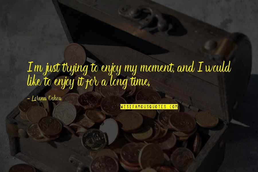 Ochoa Quotes By Lorena Ochoa: I'm just trying to enjoy my moment, and