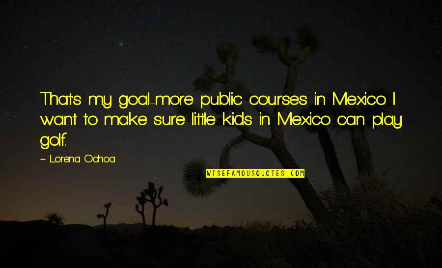 Ochoa Quotes By Lorena Ochoa: That's my goal-more public courses in Mexico. I