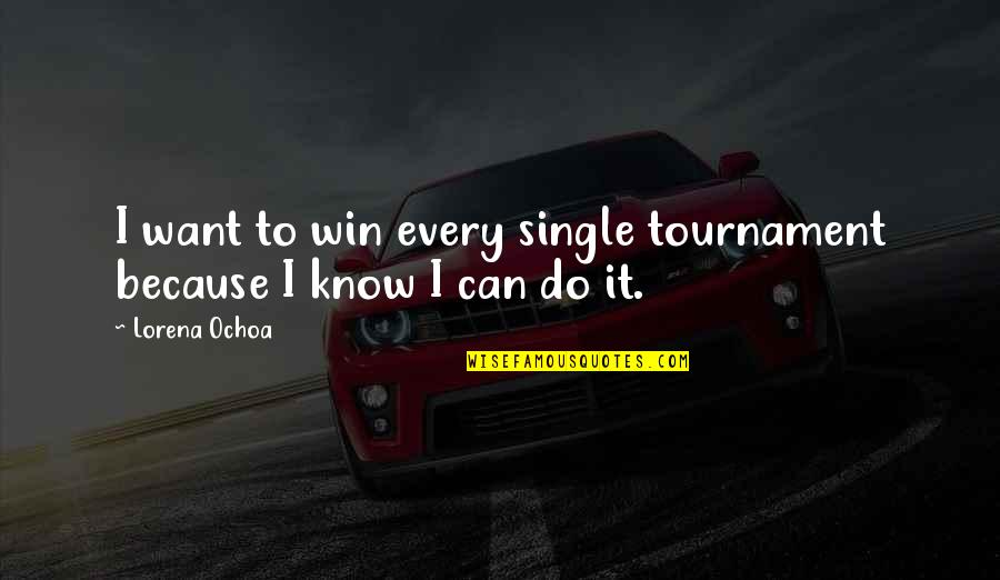 Ochoa Quotes By Lorena Ochoa: I want to win every single tournament because