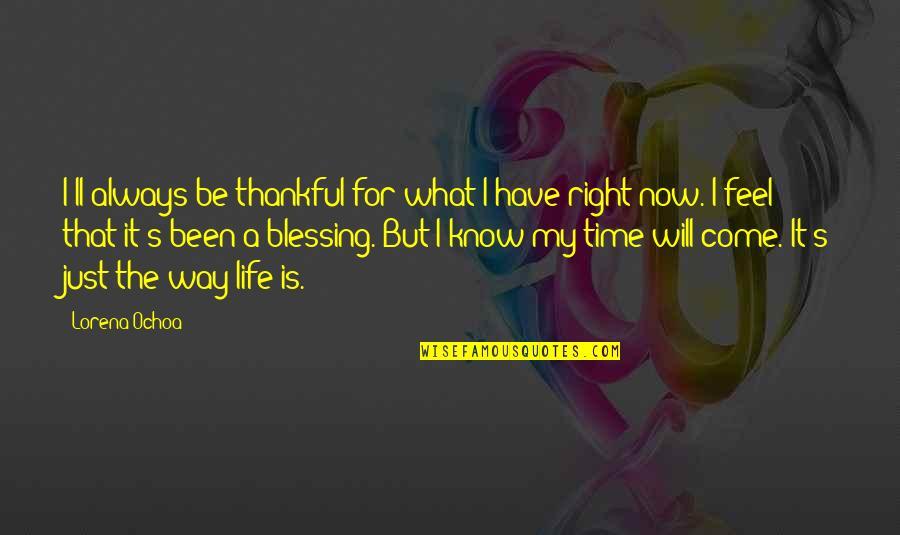 Ochoa Quotes By Lorena Ochoa: I'll always be thankful for what I have