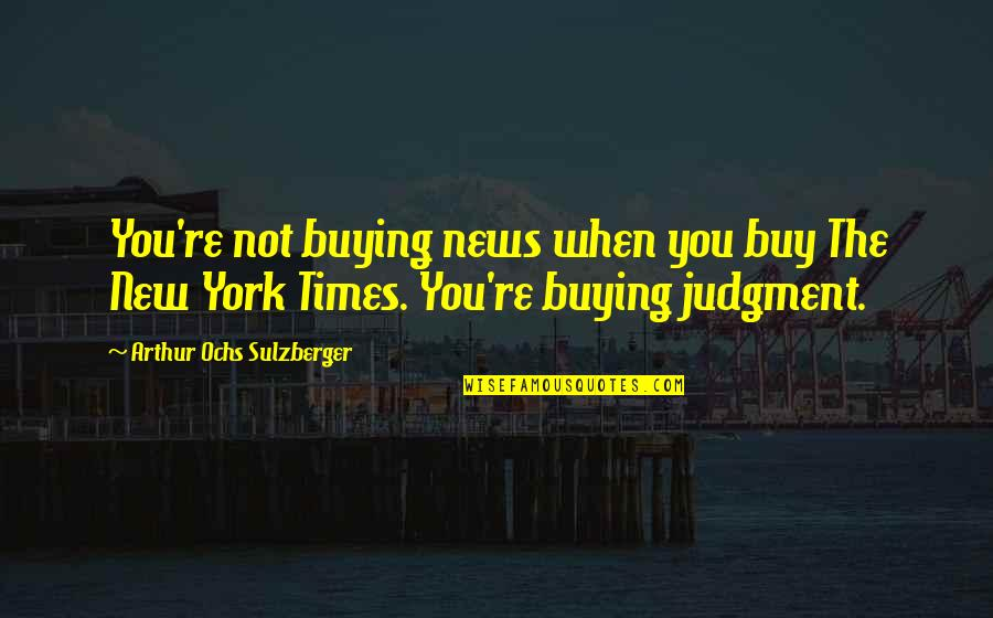 Ochs Quotes By Arthur Ochs Sulzberger: You're not buying news when you buy The