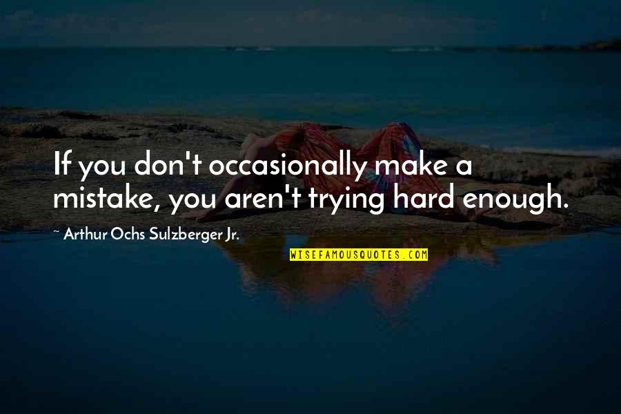Ochs Quotes By Arthur Ochs Sulzberger Jr.: If you don't occasionally make a mistake, you