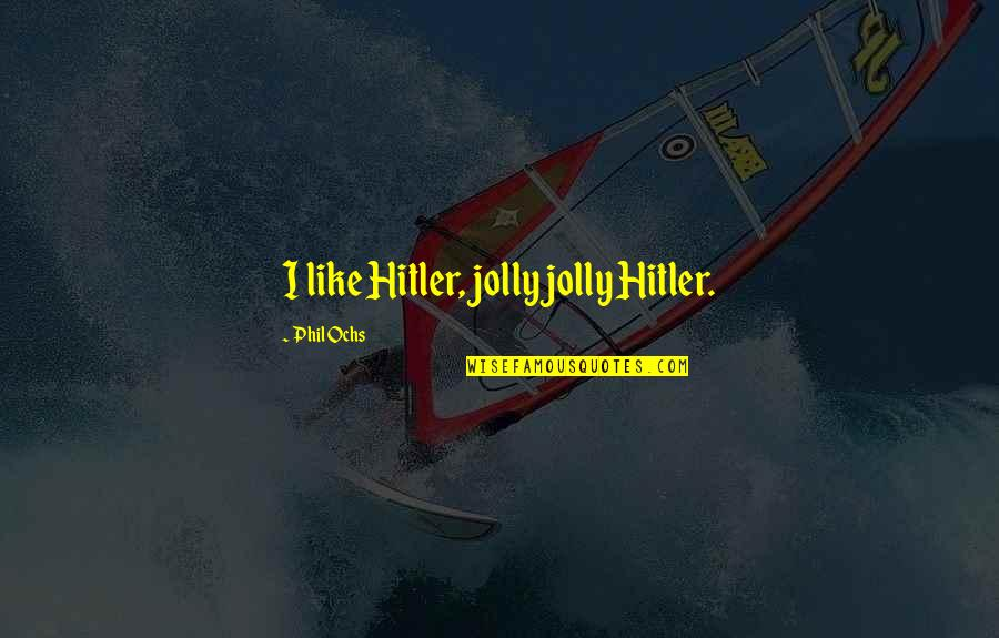 Ochs Quotes By Phil Ochs: I like Hitler, jolly jolly Hitler.