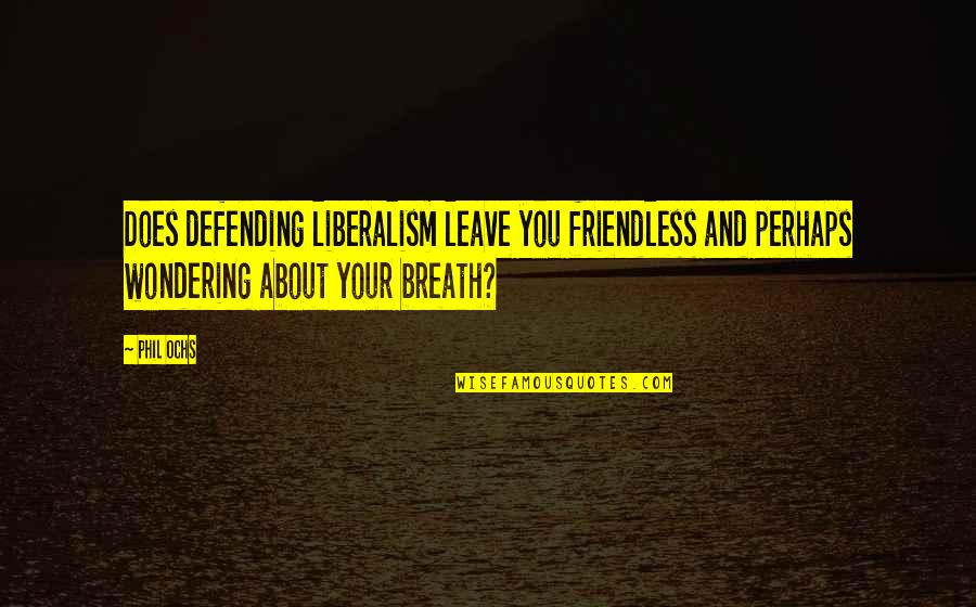 Ochs Quotes By Phil Ochs: Does defending liberalism leave you friendless and perhaps