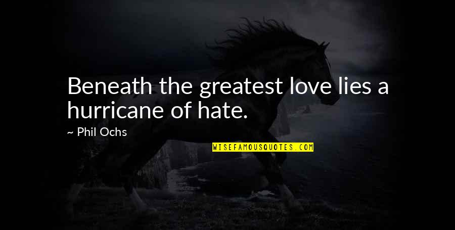Ochs Quotes By Phil Ochs: Beneath the greatest love lies a hurricane of