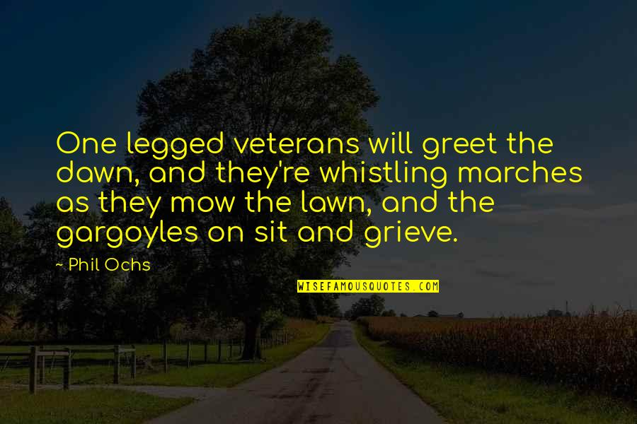 Ochs Quotes By Phil Ochs: One legged veterans will greet the dawn, and