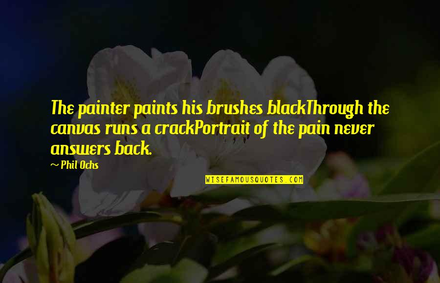 Ochs Quotes By Phil Ochs: The painter paints his brushes blackThrough the canvas