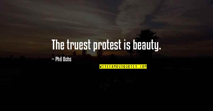 Ochs Quotes By Phil Ochs: The truest protest is beauty.