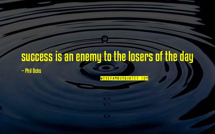 Ochs Quotes By Phil Ochs: success is an enemy to the losers of
