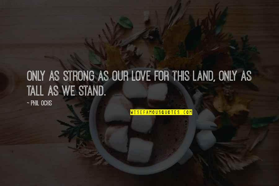 Ochs Quotes By Phil Ochs: Only as strong as our love for this