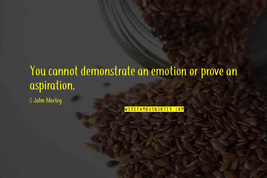 Ocr Gcse Philosophy Quotes By John Morley: You cannot demonstrate an emotion or prove an