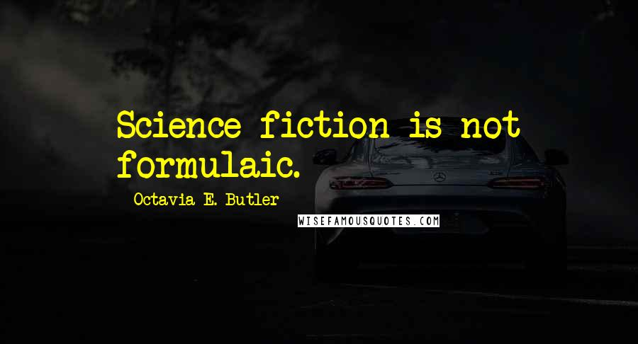 Octavia E. Butler quotes: Science fiction is not formulaic.