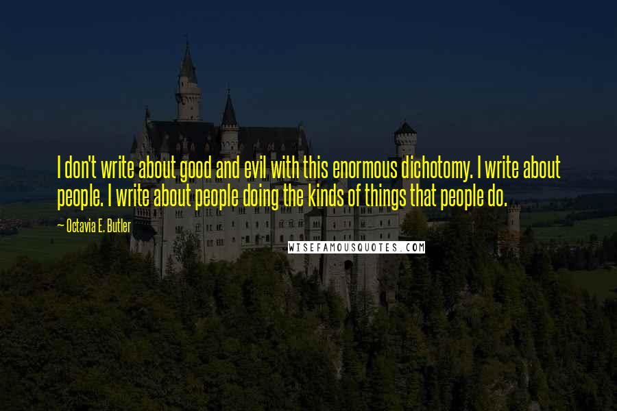 Octavia E. Butler quotes: I don't write about good and evil with this enormous dichotomy. I write about people. I write about people doing the kinds of things that people do.