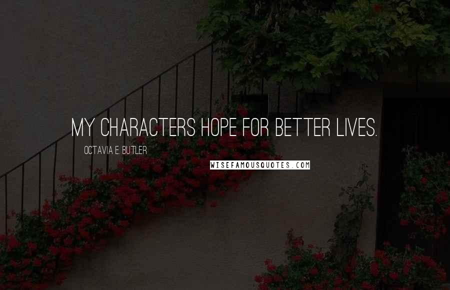 Octavia E. Butler quotes: My characters hope for better lives.