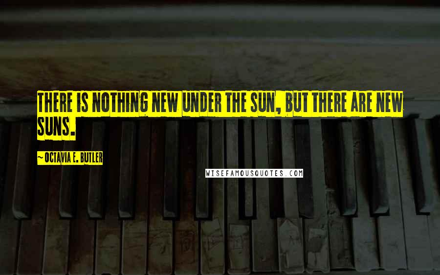 Octavia E. Butler quotes: There is nothing new under the sun, but there are new suns.