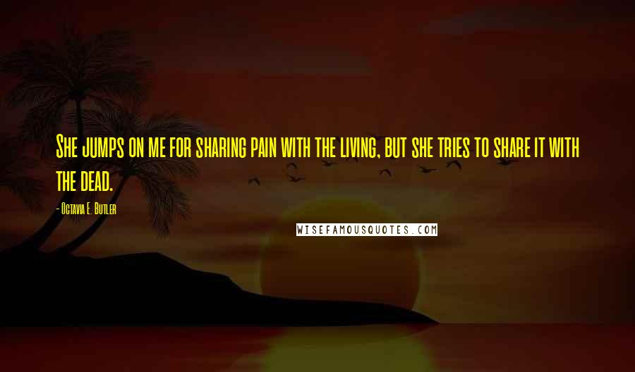 Octavia E. Butler quotes: She jumps on me for sharing pain with the living, but she tries to share it with the dead.