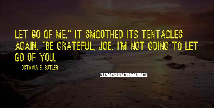 "Octavia E. Butler quotes: Let go of me."" It smoothed its tentacles again. ""Be grateful, Joe. I'm not going to let go of you."