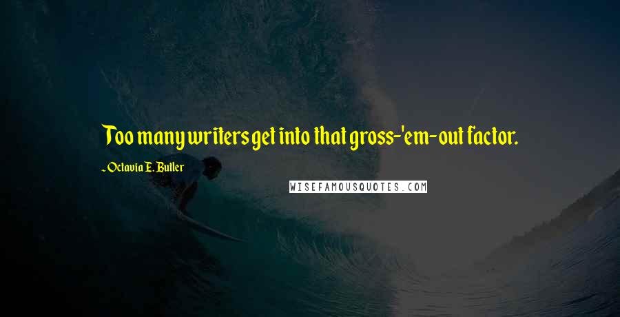 Octavia E. Butler quotes: Too many writers get into that gross-'em-out factor.