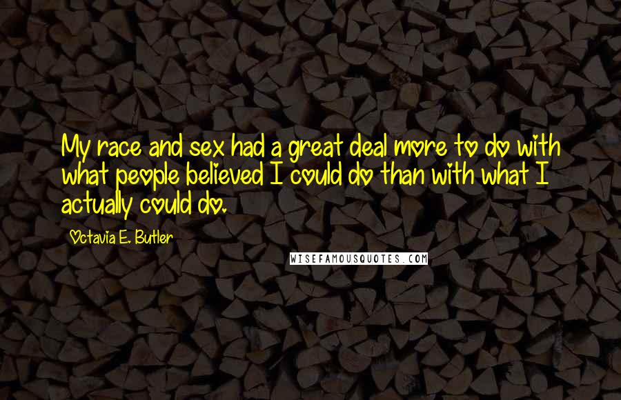 Octavia E. Butler quotes: My race and sex had a great deal more to do with what people believed I could do than with what I actually could do.