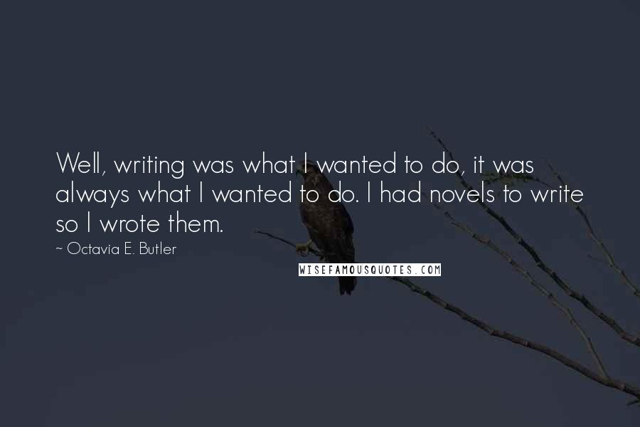 Octavia E. Butler quotes: Well, writing was what I wanted to do, it was always what I wanted to do. I had novels to write so I wrote them.