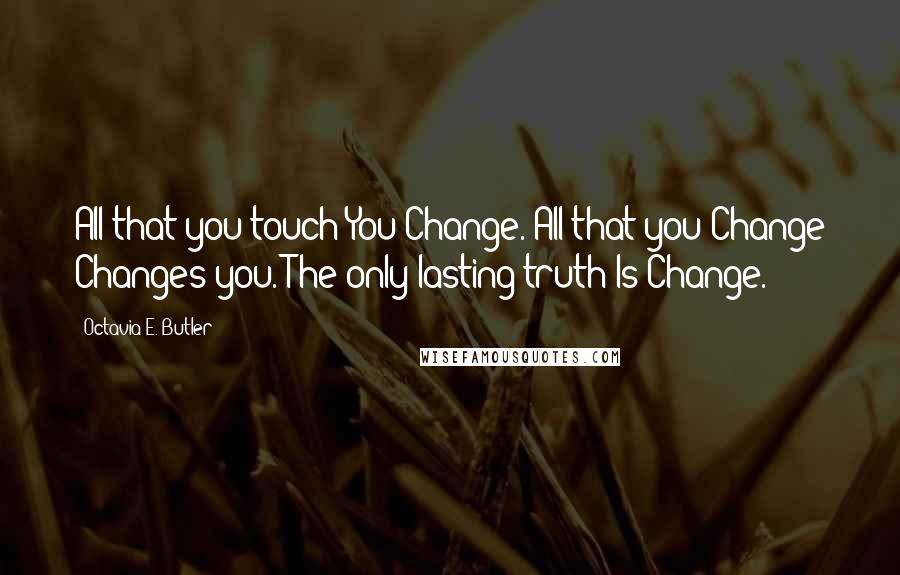 Octavia E. Butler quotes: All that you touch You Change. All that you Change Changes you. The only lasting truth Is Change.