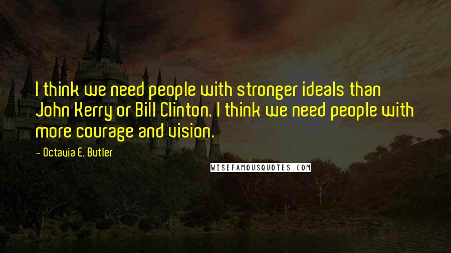 Octavia E. Butler quotes: I think we need people with stronger ideals than John Kerry or Bill Clinton. I think we need people with more courage and vision.