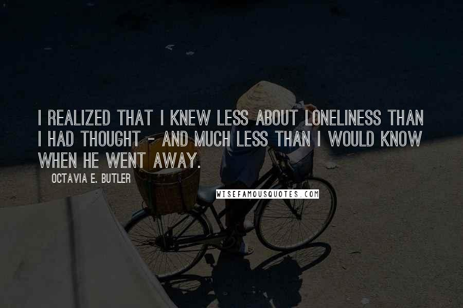 Octavia E. Butler quotes: I realized that I knew less about loneliness than I had thought - and much less than I would know when he went away.