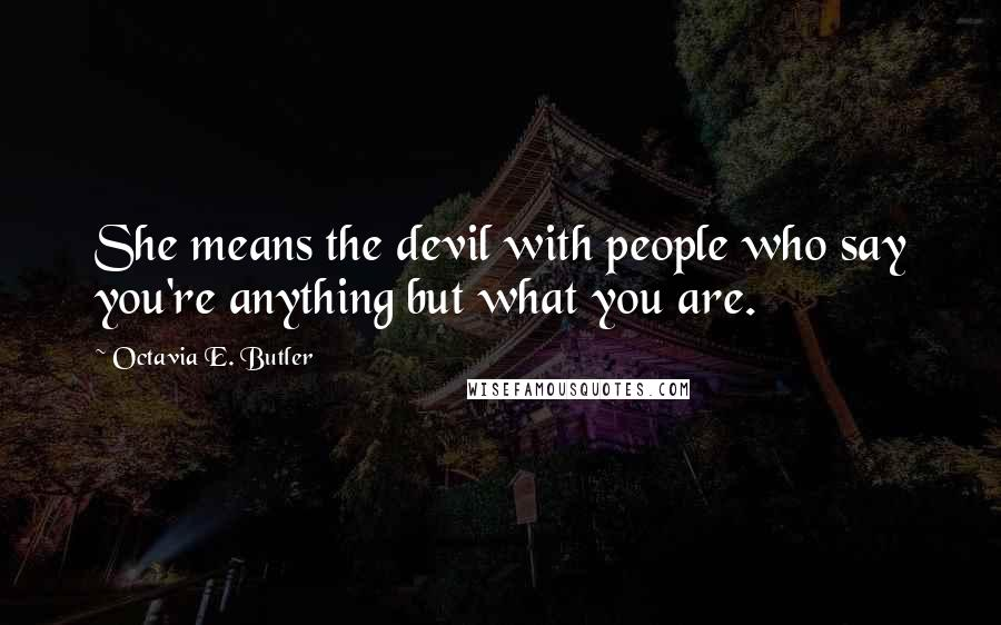 Octavia E. Butler quotes: She means the devil with people who say you're anything but what you are.