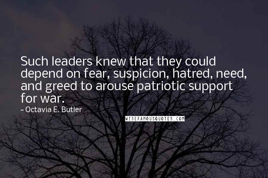 Octavia E. Butler quotes: Such leaders knew that they could depend on fear, suspicion, hatred, need, and greed to arouse patriotic support for war.