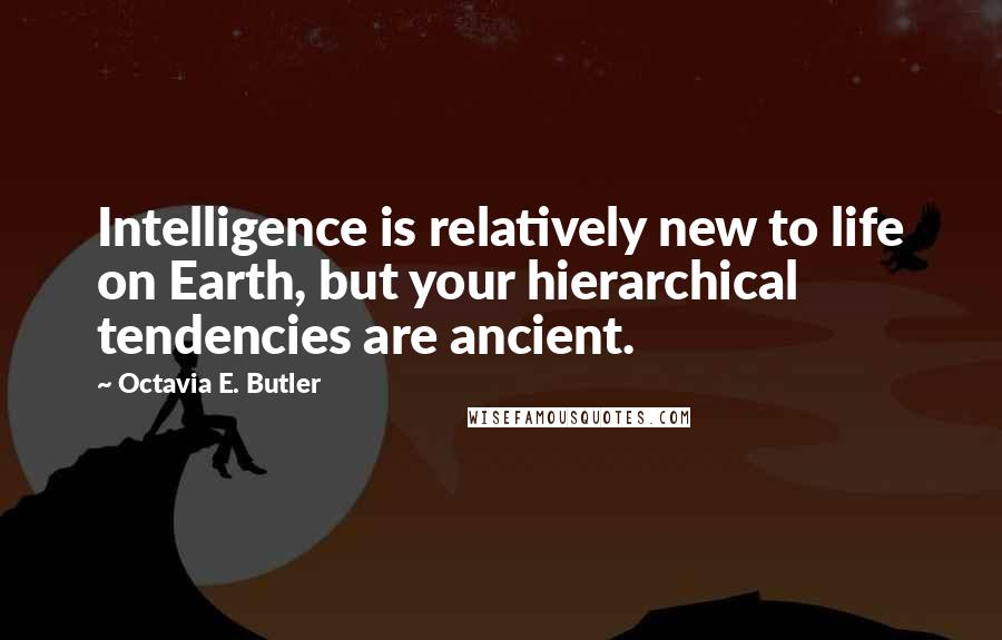 Octavia E. Butler quotes: Intelligence is relatively new to life on Earth, but your hierarchical tendencies are ancient.