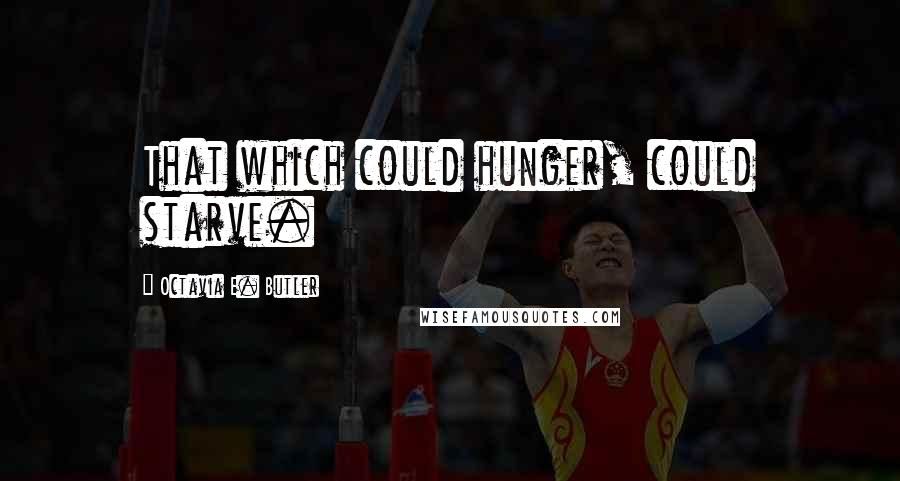 Octavia E. Butler quotes: That which could hunger, could starve.