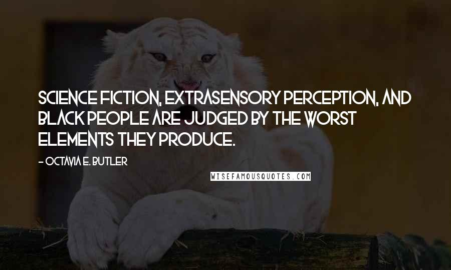 Octavia E. Butler quotes: Science fiction, extrasensory perception, and black people are judged by the worst elements they produce.