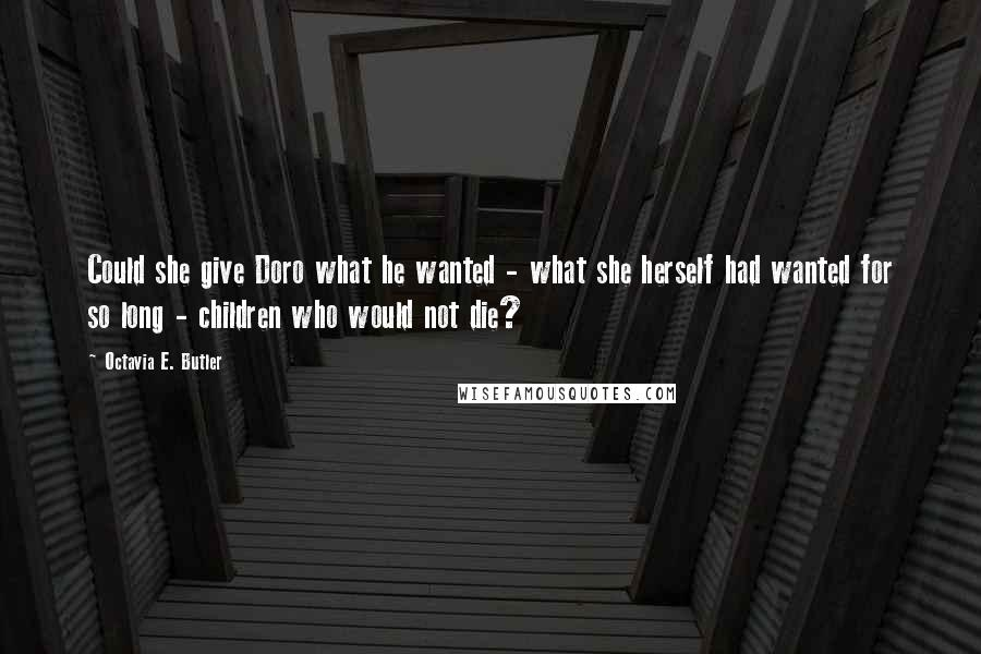 Octavia E. Butler quotes: Could she give Doro what he wanted - what she herself had wanted for so long - children who would not die?