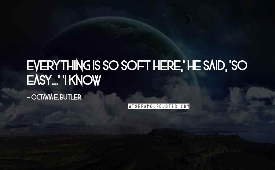 Octavia E. Butler quotes: Everything is so soft here,' he said, 'so easy...' 'I know