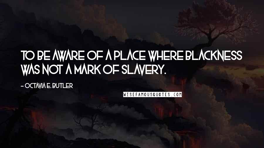 Octavia E. Butler quotes: to be aware of a place where blackness was not a mark of slavery.