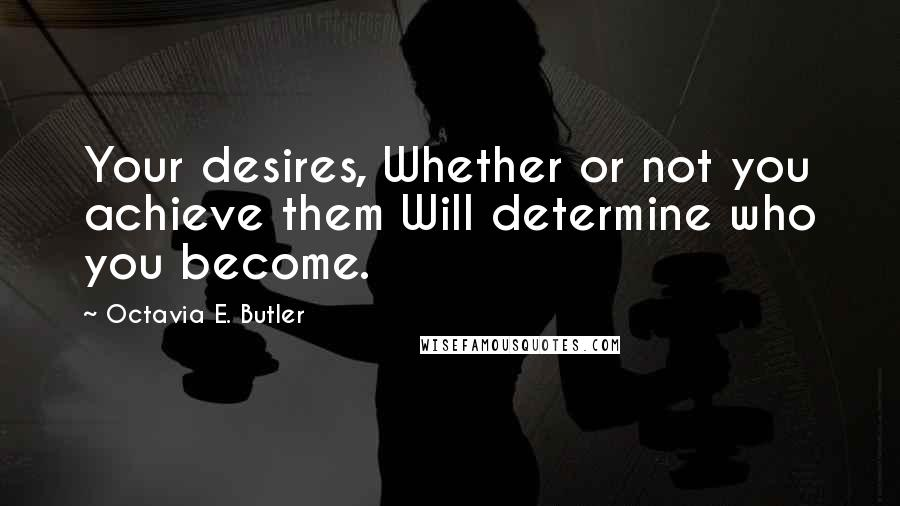 Octavia E. Butler quotes: Your desires, Whether or not you achieve them Will determine who you become.
