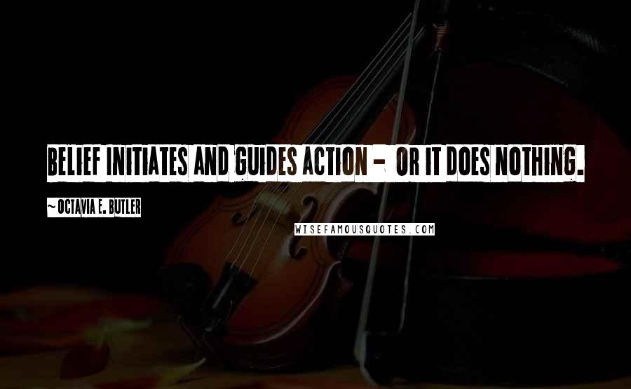 Octavia E. Butler quotes: Belief Initiates and guides action - Or it does nothing.