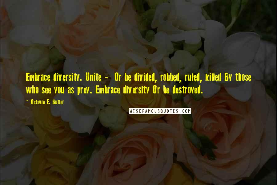 Octavia E. Butler quotes: Embrace diversity. Unite - Or be divided, robbed, ruled, killed By those who see you as prey. Embrace diversity Or be destroyed.