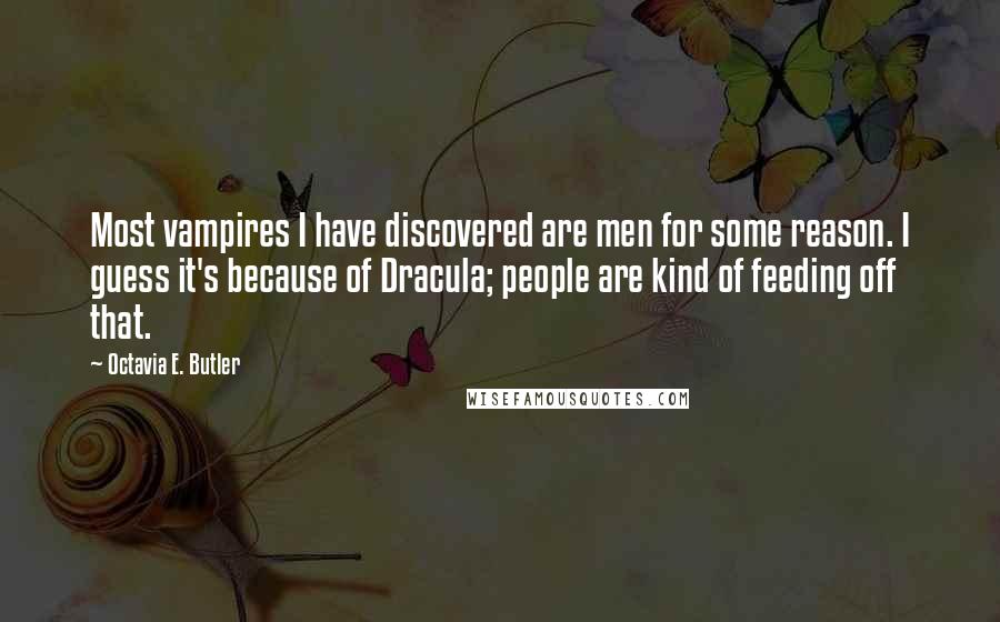 Octavia E. Butler quotes: Most vampires I have discovered are men for some reason. I guess it's because of Dracula; people are kind of feeding off that.
