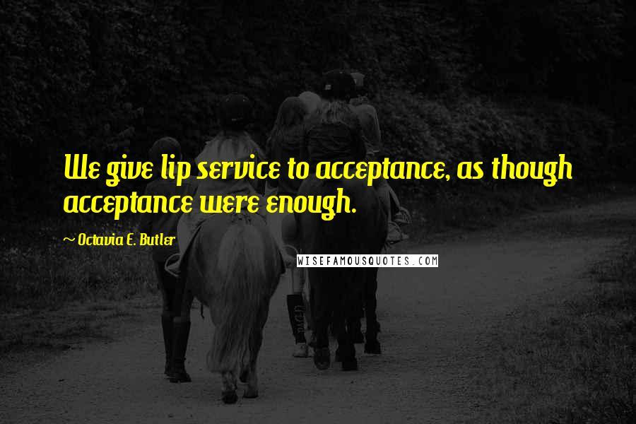 Octavia E. Butler quotes: We give lip service to acceptance, as though acceptance were enough.