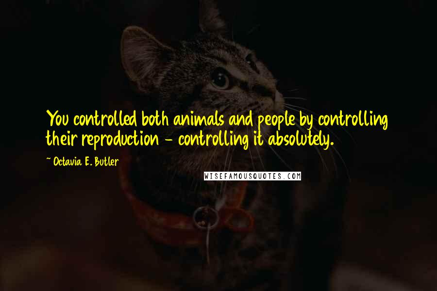 Octavia E. Butler quotes: You controlled both animals and people by controlling their reproduction - controlling it absolutely.
