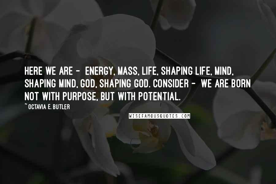 Octavia E. Butler quotes: Here we are - Energy, Mass, Life, Shaping life, Mind, Shaping Mind, God, Shaping God. Consider - We are born Not with purpose, But with potential.