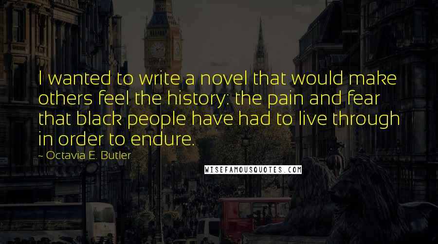 Octavia E. Butler quotes: I wanted to write a novel that would make others feel the history: the pain and fear that black people have had to live through in order to endure.