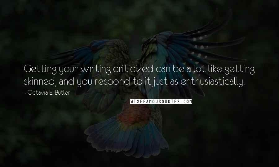 Octavia E. Butler quotes: Getting your writing criticized can be a lot like getting skinned, and you respond to it just as enthusiastically.