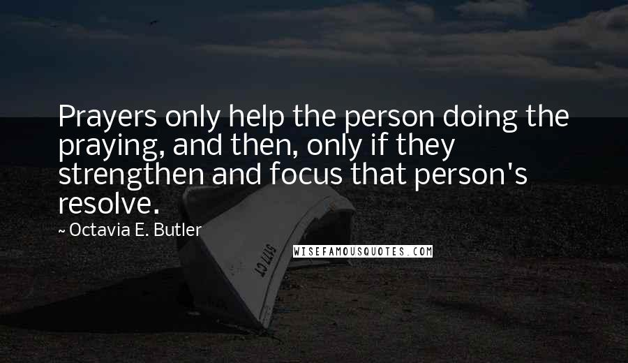 Octavia E. Butler quotes: Prayers only help the person doing the praying, and then, only if they strengthen and focus that person's resolve.