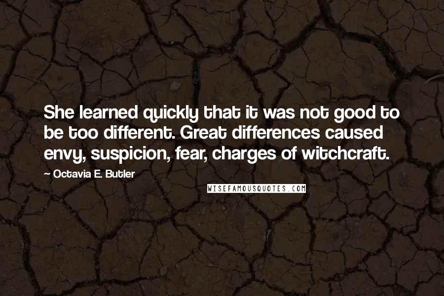 Octavia E. Butler quotes: She learned quickly that it was not good to be too different. Great differences caused envy, suspicion, fear, charges of witchcraft.