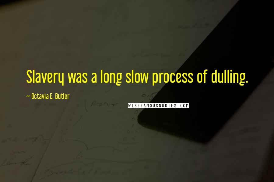 Octavia E. Butler quotes: Slavery was a long slow process of dulling.